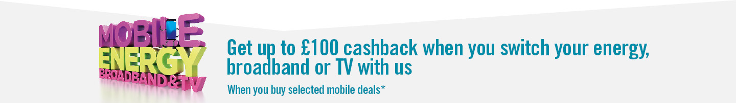 Get up to £100 cashback when you switch your energy, broadband or TV with us when you buy selected mobile deals*