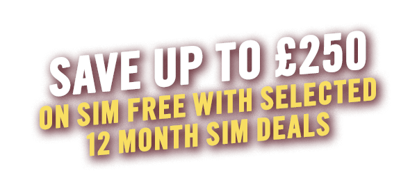 Save Up To £250 On SIM Free With Selected 12 Month SIM Deals