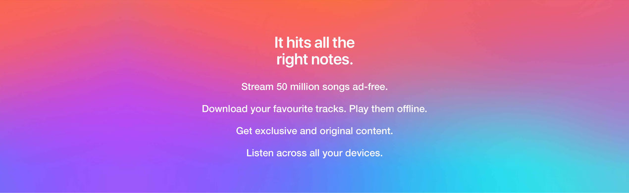 It hits all the right notes - Stream 50 million songs ad-free | Download your favourite tracks, play them offline | Get exclusive and original content | Listen across all your devices