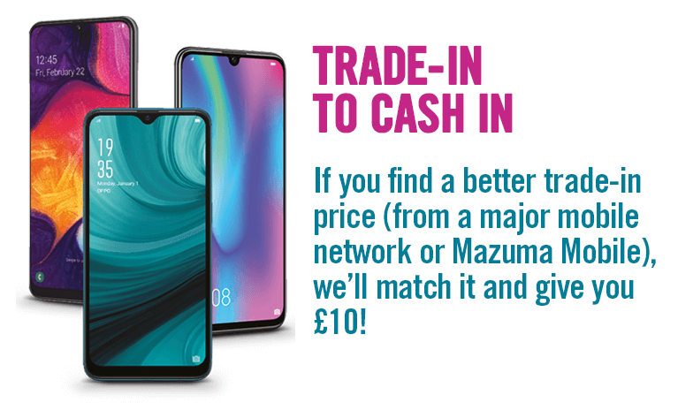 Trade in to cash in. If ypu find a better trade in price (from a major mobile network or Matzuma Mobile, we'll match it and give you £10.)